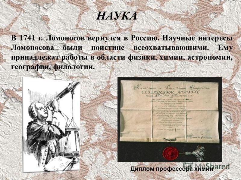 В 1741 г. Ломоносов вернулся в Россию. Научные интересы Ломоносова были поистине всеохватывающими. Ему принадлежат работы в области физики, химии, астрономии, географии, филологии. НАУКА Диплом профессора химии