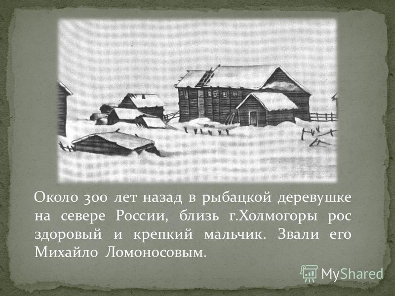 Около 300 лет назад в рыбацкой деревушке на севере России, близь г.Холмогоры рос здоровый и крепкий мальчик. Звали его Михайло Ломоносовым.