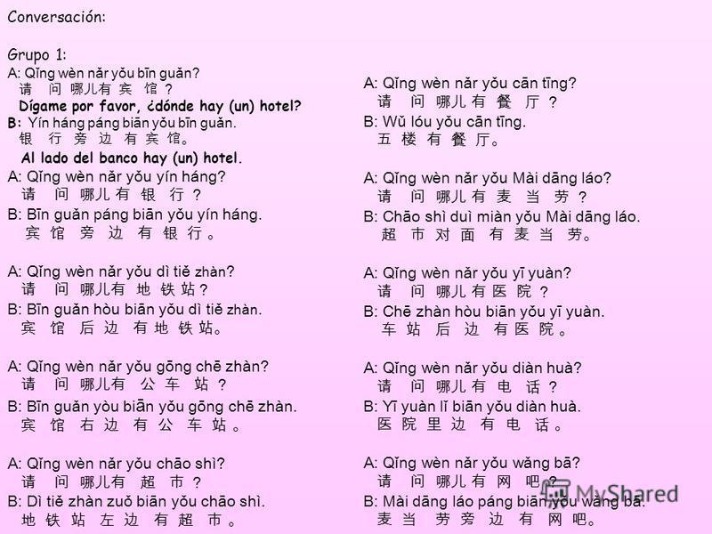 Conversación: Grupo 1: A: Qǐn ɡ wèn nǎr yǒu bīn ɡ uǎn? Dígame por favor, ¿dónde hay (un) hotel? B: Yín hán ɡ pán ɡ biān yǒu bīn ɡ uǎn. Al lado del banco hay (un) hotel. A: Qǐn ɡ wèn nǎr yǒu yín hán ɡ ? B: Bīn ɡ uǎn pán ɡ biān yǒu yín hán ɡ. A: Qǐn ɡ