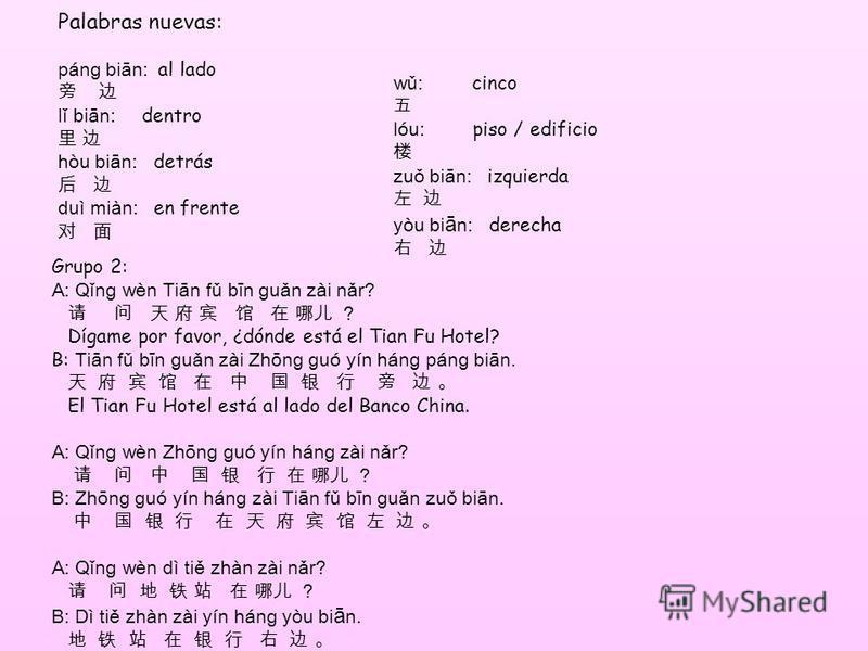 Palabras nuevas: pán ɡ biān: al lado lǐ biān: dentro hòu biān: detrás duì miàn: en frente wǔ: cinco lóu: piso / edificio zuǒ biān: izquierda yòu bi ā n: derecha Grupo 2: A: Qǐn ɡ wèn Tiān fǔ bīn ɡ uǎn zài nǎr? Dígame por favor, ¿dónde está el Tian Fu