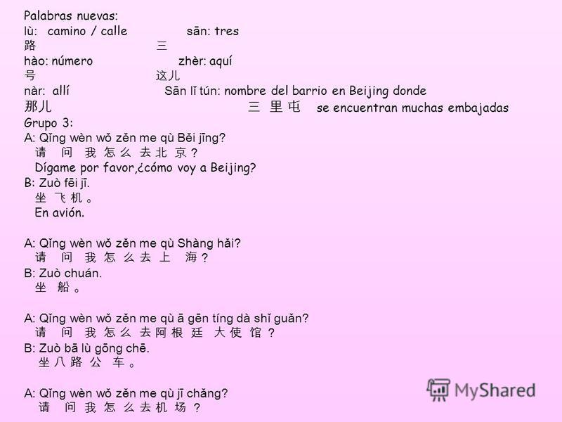 Palabras nuevas : lù: camino / calle sān: tres hào: número zhèr: aquí nàr: allí Sān lǐ tún: nombre del barrio en Beijing donde se encuentran muchas embajadas Grupo 3: A: Qǐn ɡ wèn wǒ zěn me qù Běi jīn ɡ ? ? Dígame por favor,¿cómo voy a Beijing? B: Zu