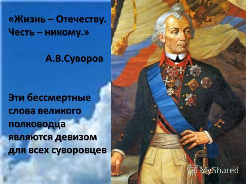 «Жизнь – Отечеству. Честь – никому.» А.В.Суворов Эти бессмертные слова великого полководца являются девизом для всех суворовцев