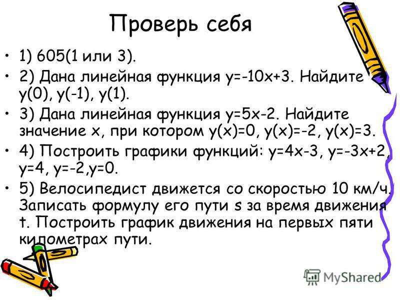 Проверь себя 1) 605(1 или 3). 2) Дана линейная функция у=-10 х+3. Найдите у(0), у(-1), у(1). 3) Дана линейная функция у=5 х-2. Найдите значение х, при котором у(х)=0, у(х)=-2, у(х)=3. 4) Построить графики функций: у=4 х-3, у=-3 х+2, у=4, у=-2,у=0. 5)