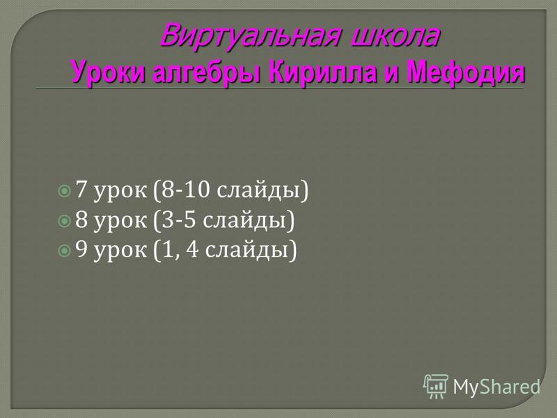 7 урок (8-10 слайды ) 8 урок (3-5 слайды ) 9 урок (1, 4 слайды ) Виртуальная школа Уроки алгебры Кирилла и Мефодия