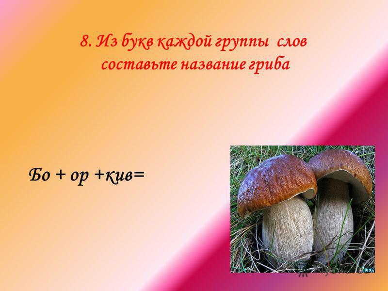 8. Из букв каждой группы слов составьте название гриба Бо + ор +киев=