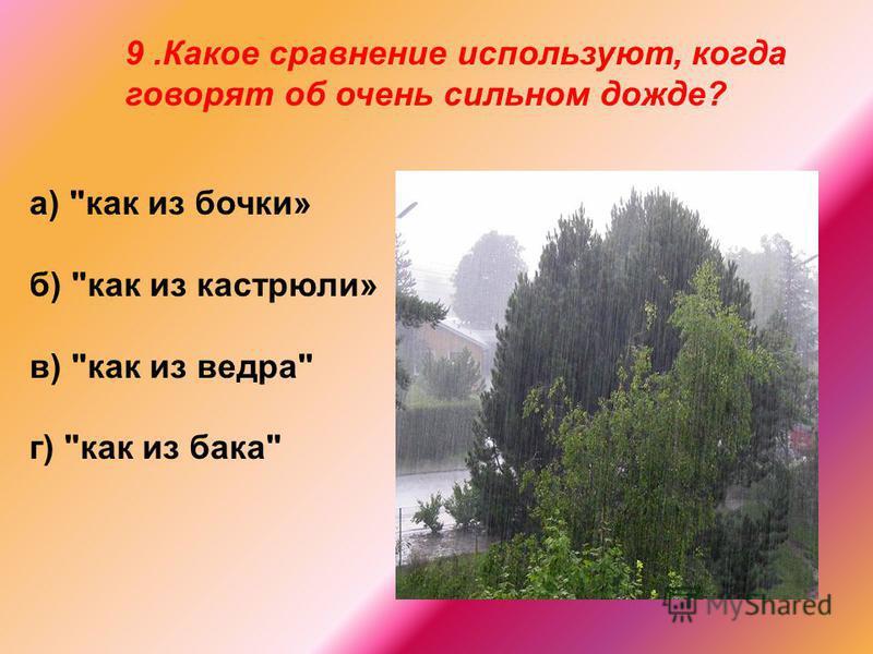 9. Какое сравнение используют, когда говорят об очень сильном дожде? а) как из бочки» б) как из кастрюли» в) как из ведра г) как из бака