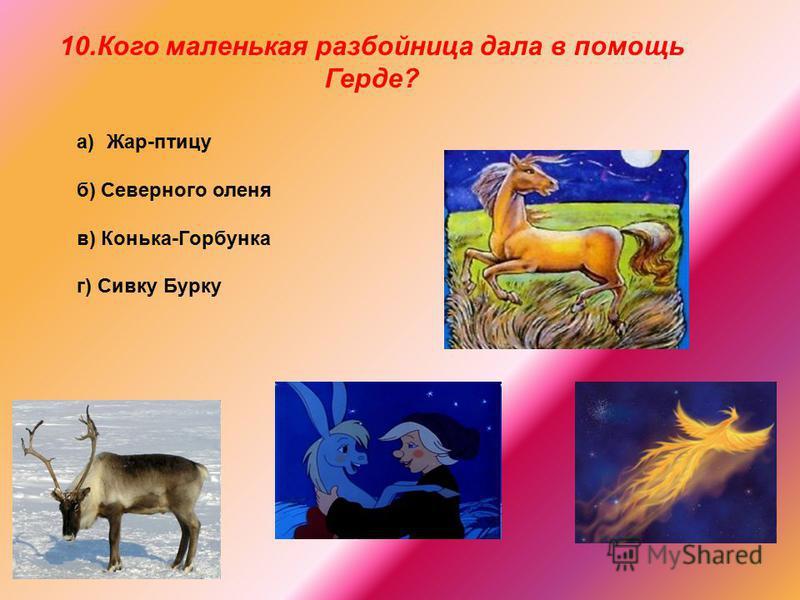 a)Жар-птицу б) Северного оленя в) Конька-Горбунка г) Сивку Бурку 10. Кого маленькая разбойница дала в помощь Герде?