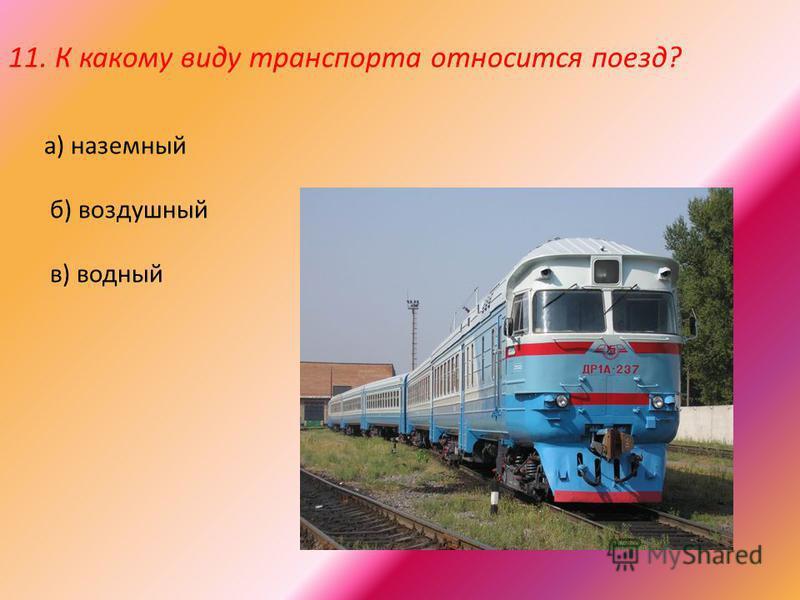 11. К какому виду транспорта относится поезд? а) наземный б) воздушный в) водный