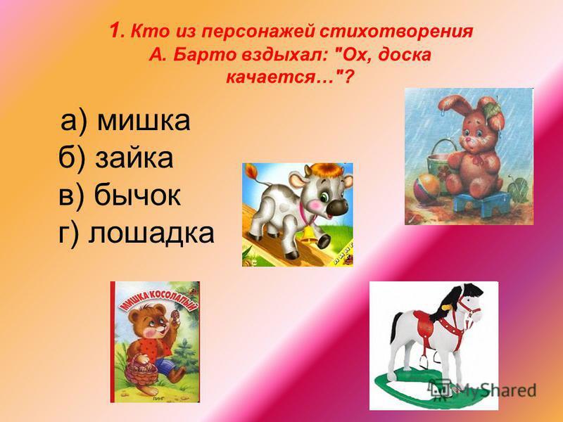 1. Кто из персонажей стихотворения А. Барто вздыхал: Ох, доска качается…? а) мишка б) зайка в) бычок г) лошадка