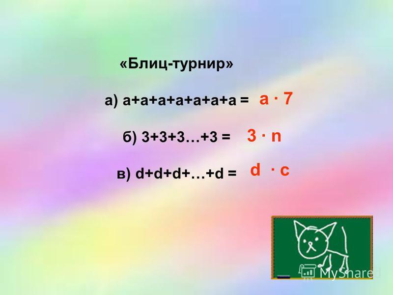 «Блиц-турнир» а) а+а+а+а+а+а+а = б) 3+3+3…+3 = в) d+d+d+…+d = а · 7 3 · n d · c