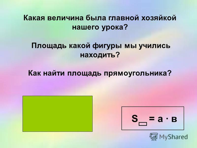 S = а · в Какая величина была главной хозяйкой нашего урока? Площадь какой фигуры мы учились находить? Как найти площадь прямоугольника?