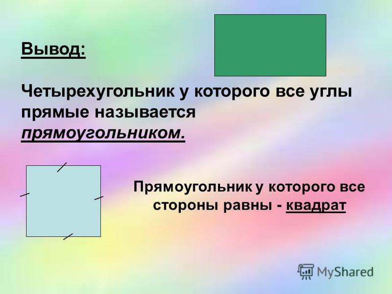 Вывод: Четырехугольник у которого все углы прямые называется прямоугольником. Прямоугольник у которого все стороны равны - квадрат
