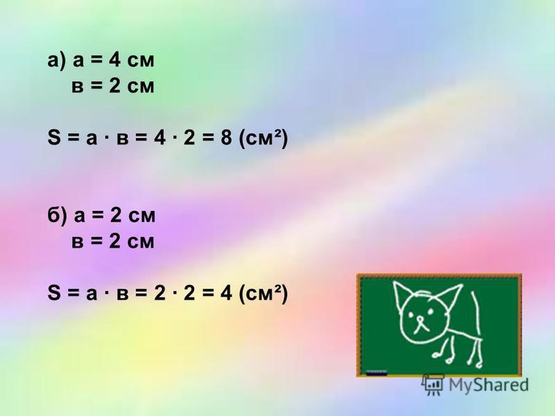 а) а = 4 см в = 2 см S = а · в = 4 · 2 = 8 (см²) б) а = 2 см в = 2 см S = а · в = 2 · 2 = 4 (см²)