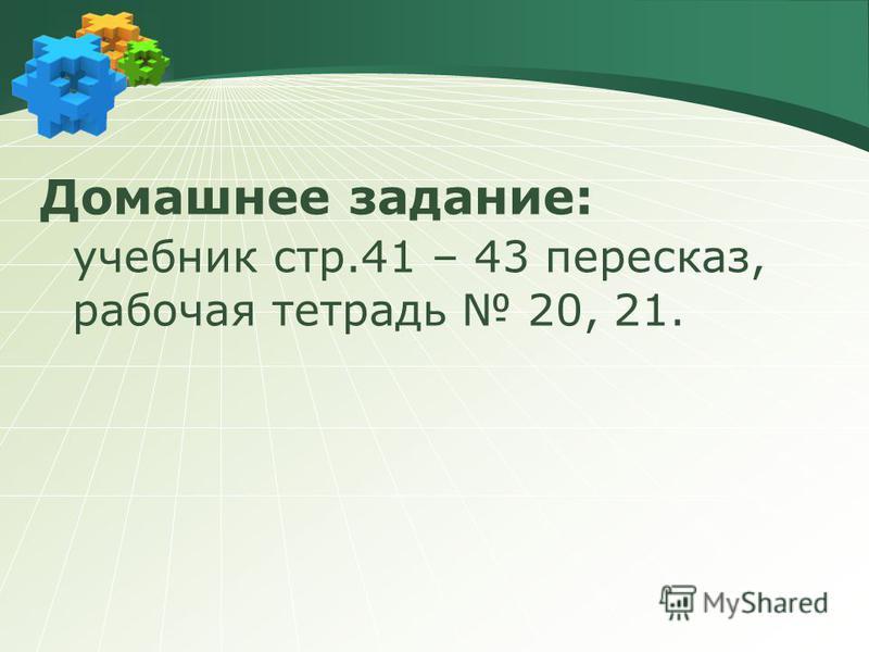 Домашнее задание: учебник стр.41 – 43 пересказ, рабочая тетрадь 20, 21.
