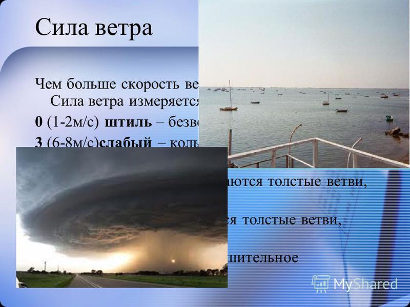 Сила ветра Чем больше скорость ветра, тем больше его сила. Сила ветра измеряется в баллах: 0 (1-2 м/с) штиль – безветренная погода 3 (6-8 м/с)слабый – колышется листья и тонкие ветки 6 (11-12 м/с) сильный – качаются толстые ветви, гудят провода 9 (б