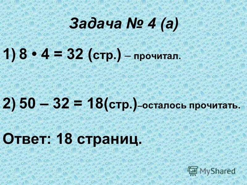 Задача 4 (а) 1)8 4 = 32 ( стр. ) – прочитал. 2)50 – 32 = 18( стр. ) – осталось прочитать. Ответ: 18 страниц.