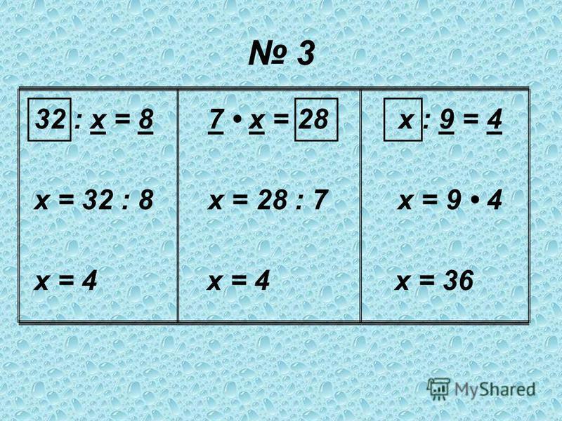 3 32 : х = 8 7 х = 28 х : 9 = 4 х = 32 : 8 х = 28 : 7 х = 9 4 х = 4 х = 4 х = 36