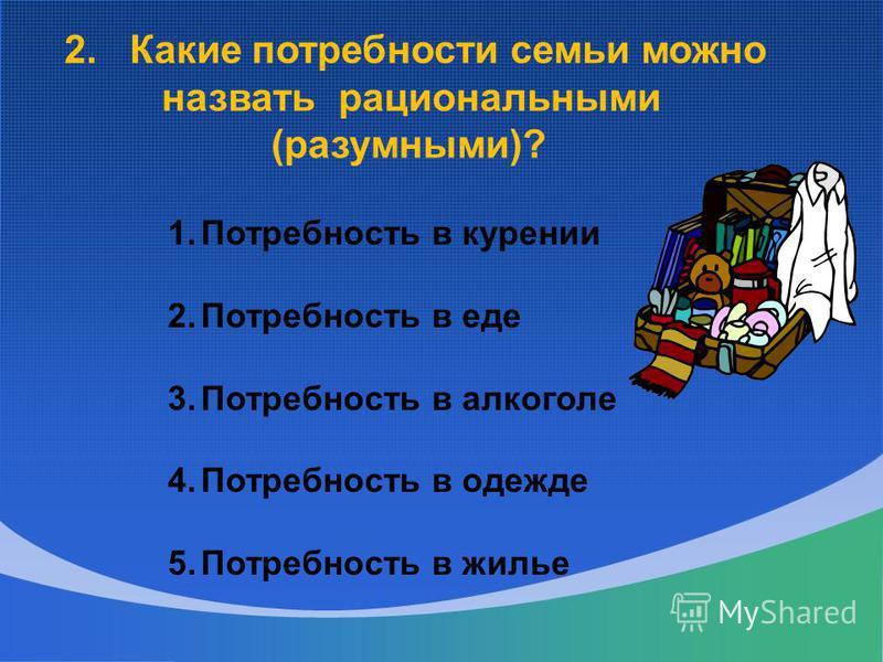 2. Какие потребности семьи можно назвать рациональными (разумными)? 1. Потребность в курении 2. Потребность в еде 3. Потребность в алкоголе 4. Потребность в одежде 5. Потребность в жилье