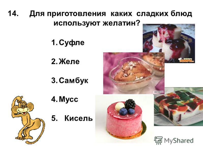 14. Для приготовления каких сладких блюд используют желатин? 1. Суфле 2. Желе 3. Самбук 4. Мусс 5. Кисель