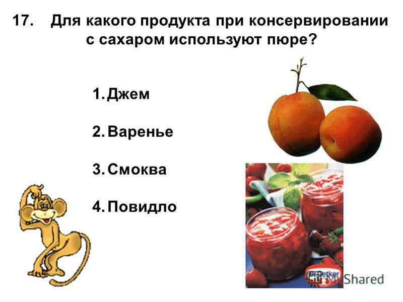 17. Для какого продукта при консервировании с сахаром используют пюре? 1. Джем 2. Варенье 3. Смоква 4.Повидло