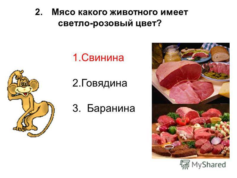 2. Мясо какого животного имеет светло-розовый цвет? 1. Свинина 2. Говядина 3. Баранина