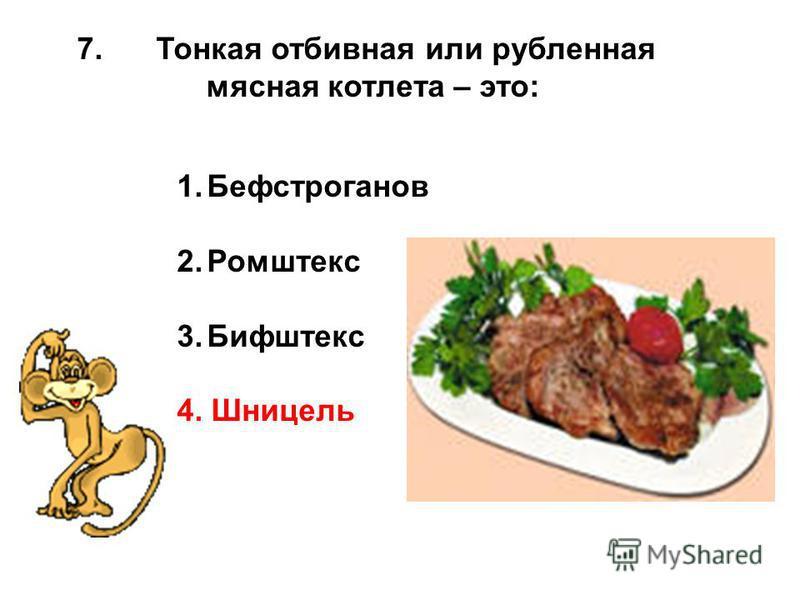 7. Тонкая отбивная или рубленная мясная котлета – это: 1. Бефстроганов 2. Ромштекс 3. Бифштекс 4. Шницель