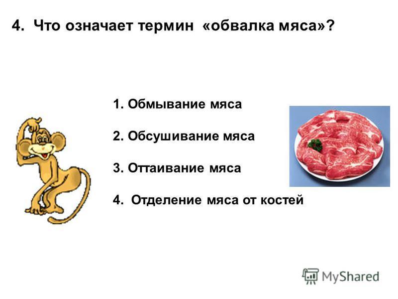 4. Что означает термин «обвалка мяса»? 1. Обмывание мяса 2. Обсушивание мяса 3. Оттаивание мяса 4. Отделение мяса от костей