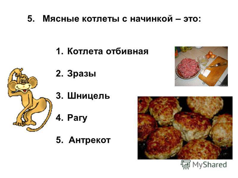 5. Мясные котлеты с начинкой – это: 1. Котлета отбивная 2. Зразы 3. Шницель 4. Рагу 5. Антрекот