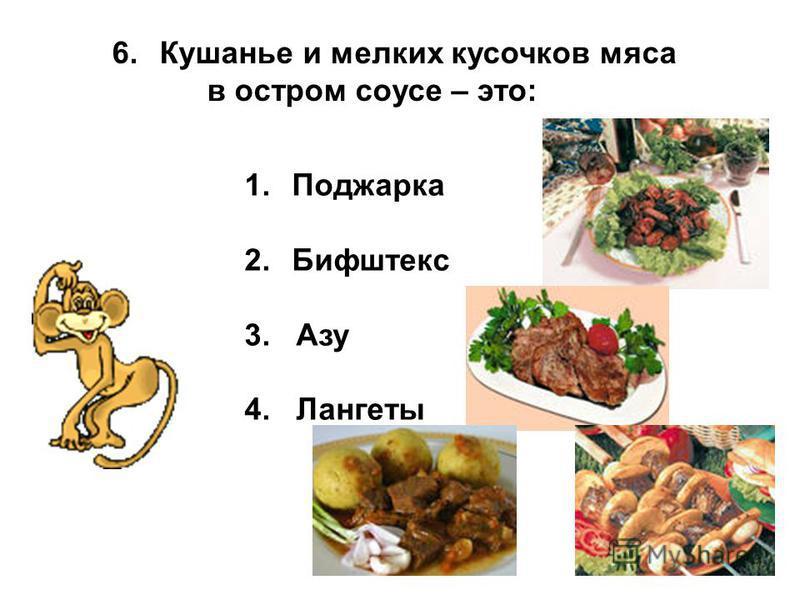 6. Кушанье и мелких кусочков мяса в остром соусе – это: 1. Поджарка 2. Бифштекс 3. Азу 4. Лангеты