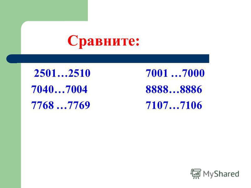 Сравните: 2501…2510 7001 …7000 7040…7004 8888…8886 7768 …7769 7107…7106