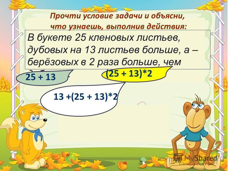 Прочти условие задачи и объясни, что узнаешь, выполнив действия: В букете 25 кленовых листьев, дубовых на 13 листьев больше, а – берёзовых в 2 раза больше, чем дубовых. 25 + 13 13 +(25 + 13)*2 (25 + 13)*2