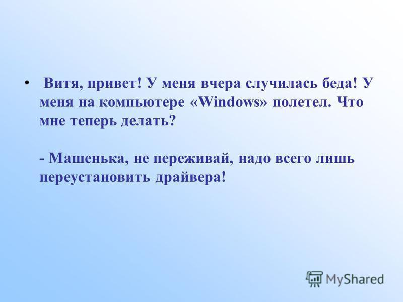 Витя, привет! У меня вчера случилась беда! У меня на компьютере «Windows» полетел. Что мне теперь делать? - Машенька, не переживай, надо всего лишь переустановить драйвера!
