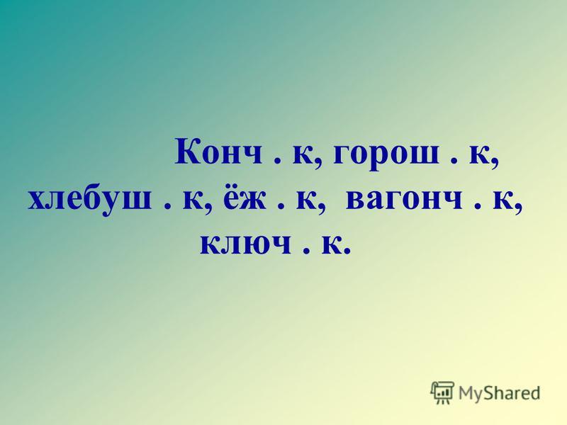 Конч. к, хорош. к, хлебуш. к, ёж. к, вагонч. к, ключ. к.