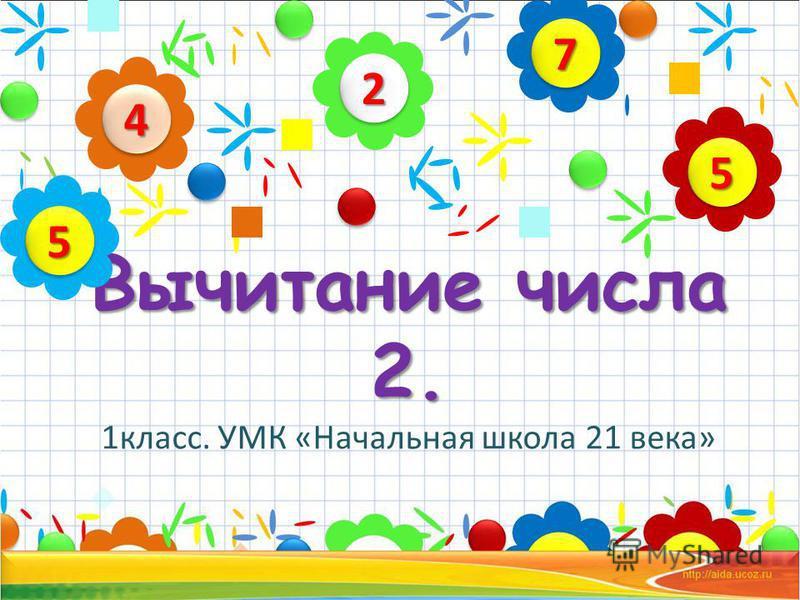 Вычитание числа 2. Вычитание числа 2. 1 класс. УМК «Начальная школа 21 века» 22 44 55 77 55