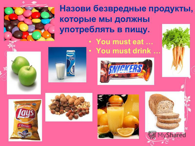 Назови безвредные продукты, которые мы должны употреблять в пищу. You must eat … You must drink …