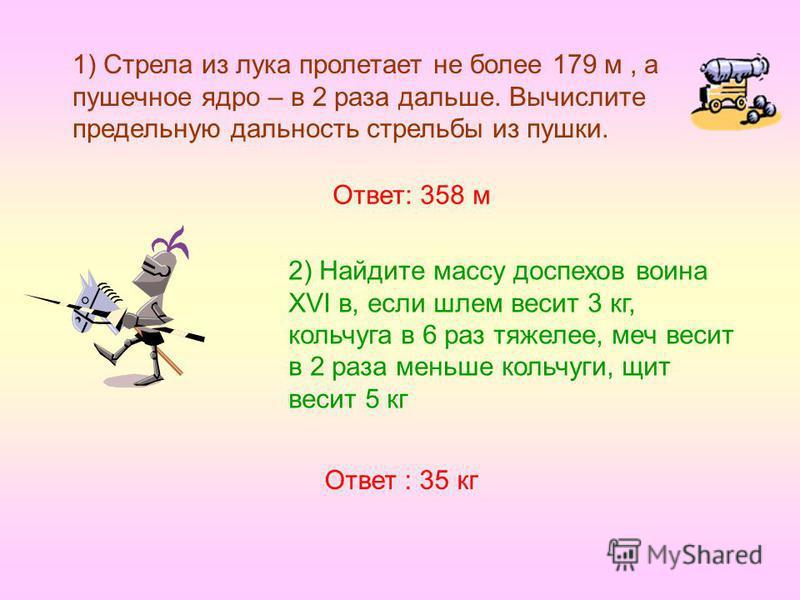 1) Стрела из лука пролетает не более 179 м, а пушечное ядро – в 2 раза дальше. Вычислите предельную дальность стрельбы из пушки. 2) Найдите массу доспехов воина XVI в, если шлем весит 3 кг, кольчуга в 6 раз тяжелее, меч весит в 2 раза меньше кольчуги