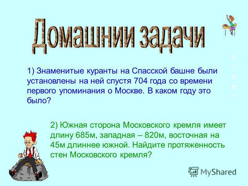 1) Знаменитые куранты на Спасской башне были установлены на ней спустя 704 года со времени первого упоминания о Москве. В каком году это было? ответ 2) Южная сторона Московского кремля имеет длину 685 м, западная – 820 м, восточная на 45 м длиннее юж