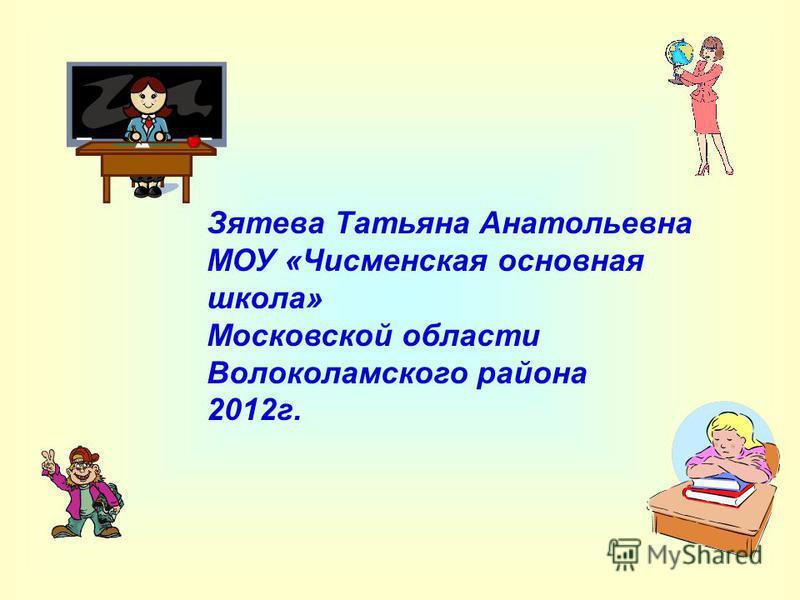 Зятева Татьяна Анатольевна МОУ «Чисменская основная школа» Московской области Волоколамского района 2012 г.