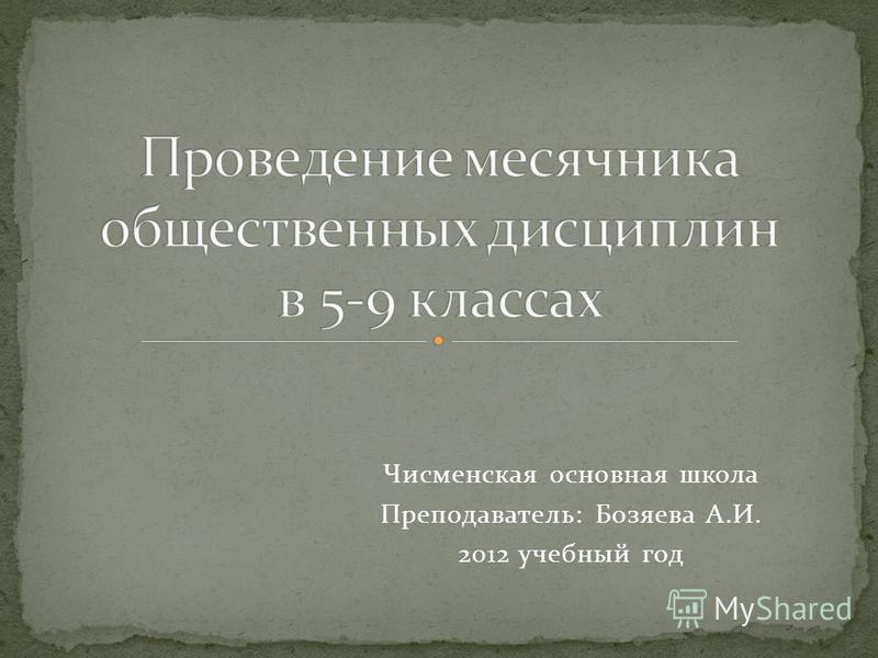 Чисменская основная школа Преподаватель: Бозяева А.И. 2012 учебный год