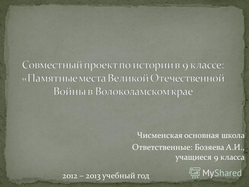 2012 – 2013 учебный год Чисменская основная школа Ответственные: Бозяева А.И., учащиеся 9 класса