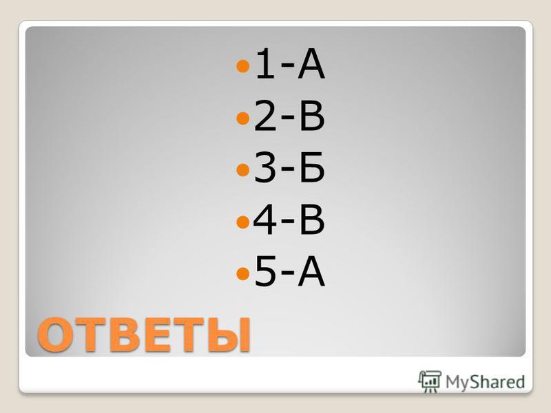 ОТВЕТЫ 1-А 2-В 3-Б 4-В 5-А