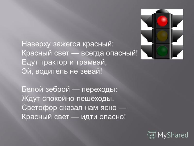 Наверху зажегся красный: Красный свет всегда опасный! Едут трактор и трамвай, Эй, водитель не зевай! Белой зеброй переходы: Ждут спокойно пешеходы. Светофор сказал нам ясно Красный свет идти опасно!
