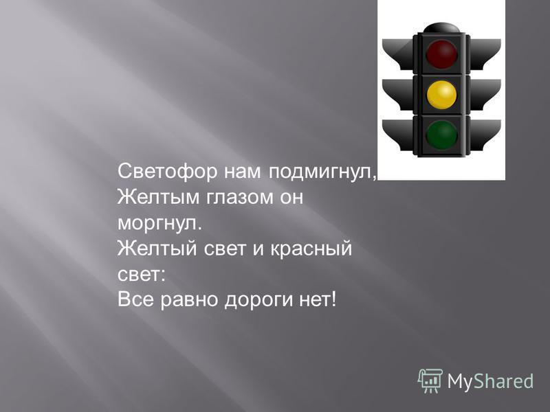 Светофор нам подмигнул, Желтым глазом он моргнул. Желтый свет и красный свет: Все равно дороги нет!