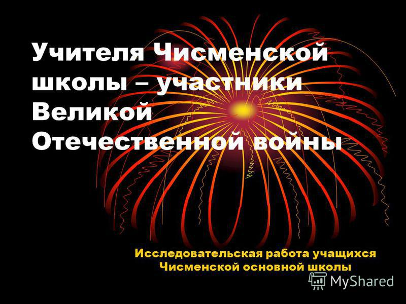 Учителя Чисменской школы – участники Великой Отечественной войны Исследовательская работа учащихся Чисменской основной школы