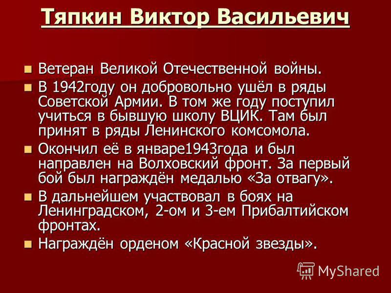 Тяпкин Виктор Васильевич Ветеран Великой Отечественной войны. Ветеран Великой Отечественной войны. В 1942 году он добровольно ушёл в ряды Советской Армии. В том же году поступил учиться в бывшую школу ВЦИК. Там был принят в ряды Ленинского комсомола.