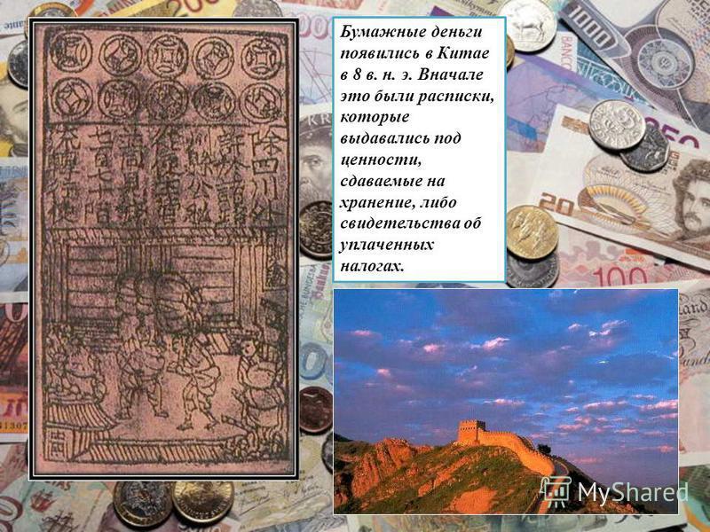 Бумажные деньги появились в Китае в 8 в. н. э. Вначале это были расписки, которые выдавались под ценности, сдаваемые на хранение, либо свидетельства об уплаченных налогах.