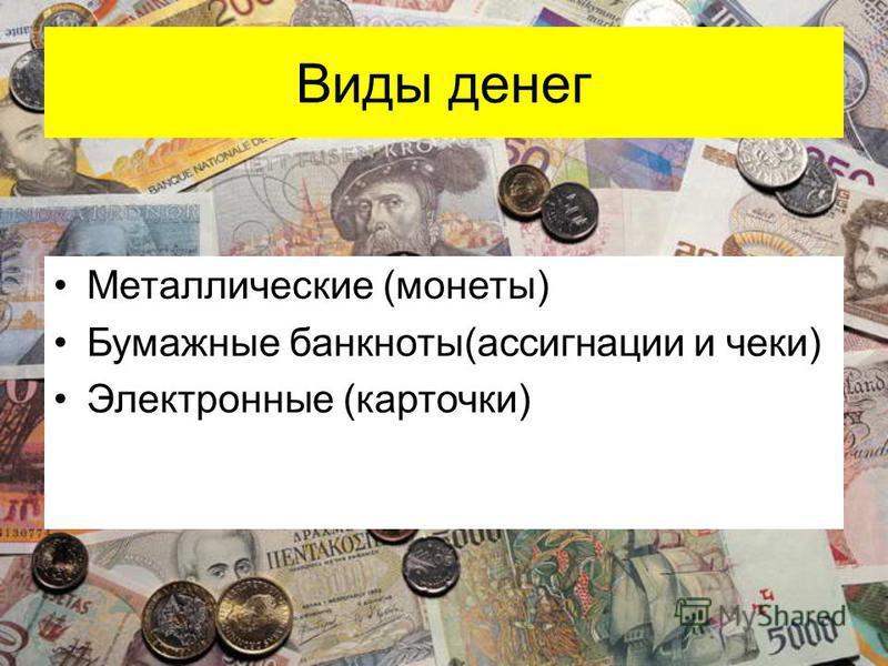 Виды денег Металлические (монеты) Бумажные банкноты(ассигнации и чеки) Электронные (карточки)