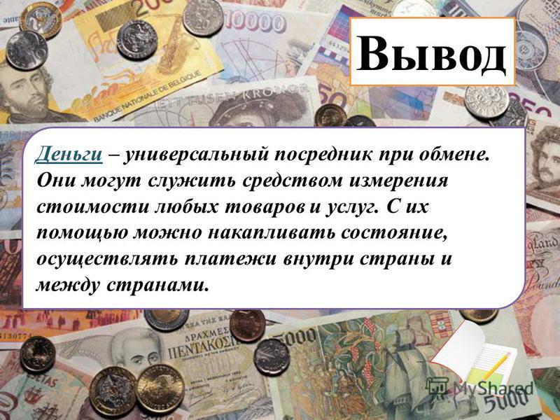 Деньги – универсальный посредник при обмене. Они могут служить средством измерения стоимости любых товаров и услуг. С их помощью можно накапливать состояние, осуществлять платежи внутри страны и между странами. Вывод