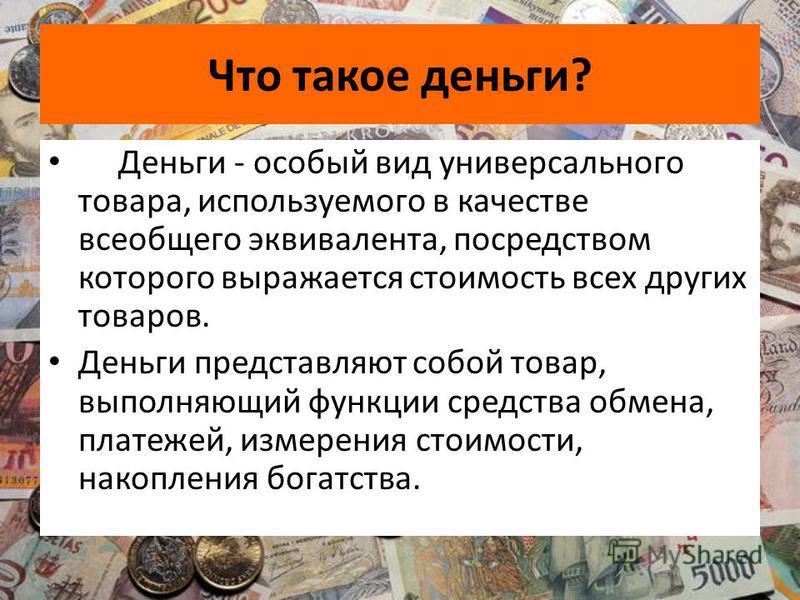 Что такое деньги? Деньги - особый вид универсального товара, используемого в качестве всеобщего эквивалента, посредством которого выражается стоимость всех других товаров. Деньги представляют собой товар, выполняющий функции средства обмена, платежей