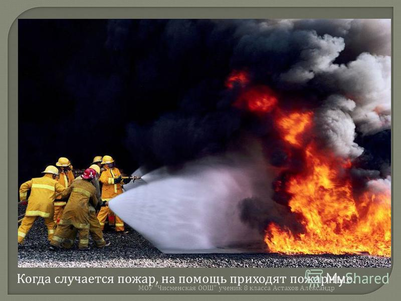 Когда случается пожар, на помощь приходят пожарные. МОУ  Чисменская ООШ  ученик 8 класса Астахов Александр